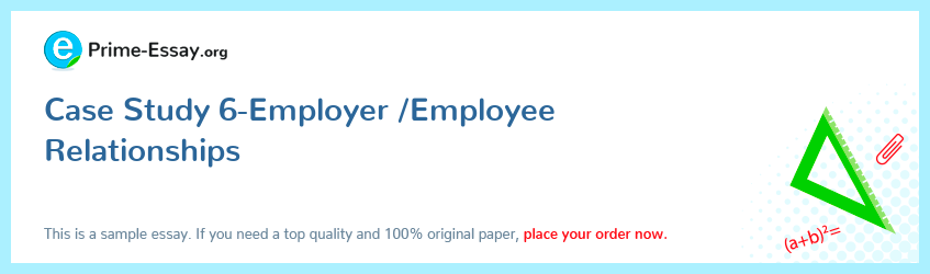 Case Study 6-Employer /Employee Relationships
