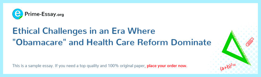 "Ethical Challenges in an Era Where ""Obamacare"" and Health Care Reform Dominate"
